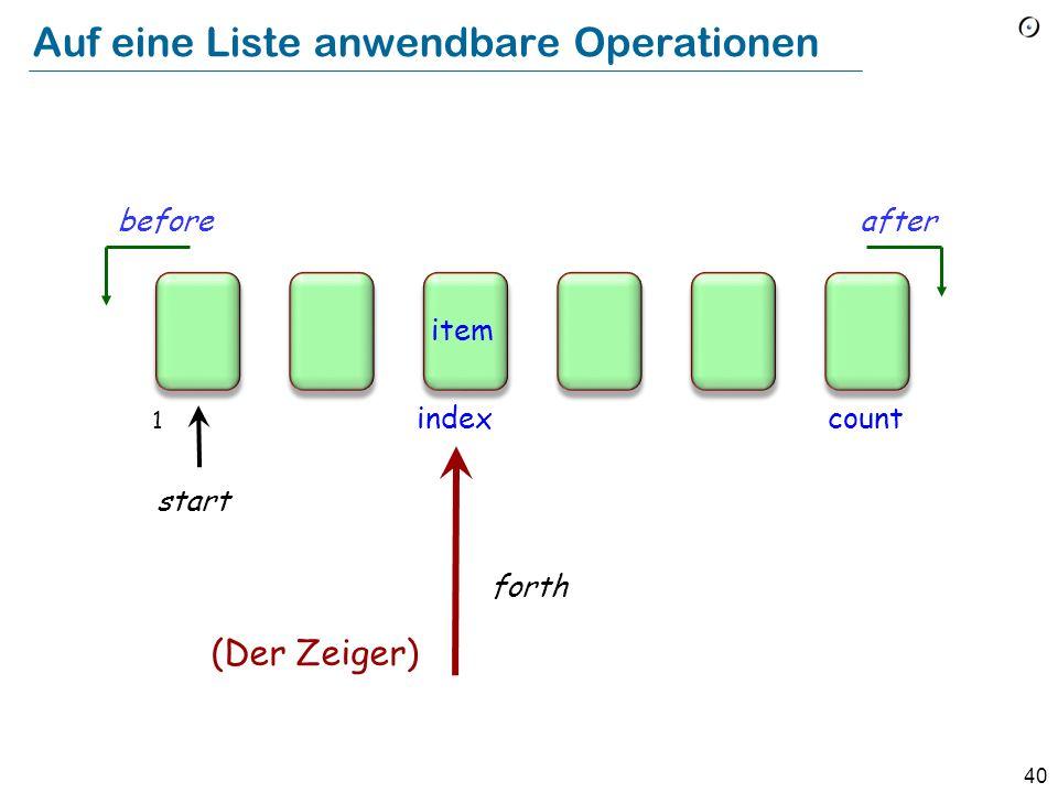 39 Auf eine Liste anwendbare Operationen item beforeafter count forth back index start Befehle (boolesche) Abfragen 1 Der Zeiger (cursor)