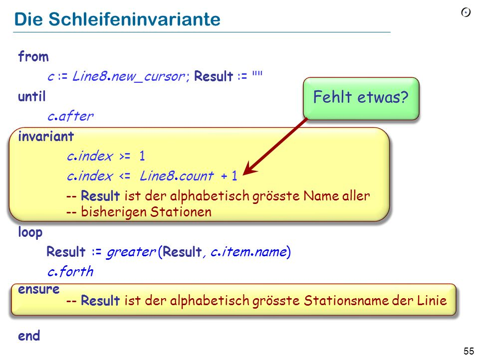 54 Das Maximum der Stationsnamen berechnen from c := Line8 new_cursor ; Result := until c.after loop Result := greater (Result, c item name) c forth ensure -- Result ist der alphabetisch grösste Stationsname der Linie.