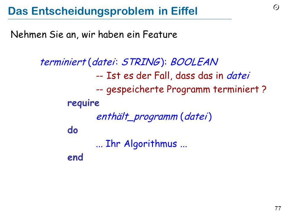76 Das Entscheidungsproblem und Unentscheidbarkeit (Halting Problem, Alan Turing, 1936) Es ist nicht möglich, eine effektive Prozedur zu schreiben, die herausfindet, ob ein beliebiges Programm mit beliebigem Input terminieren wird (Oder, im Speziellen, ob ein beliebiges Programm ohne Input terminiert)