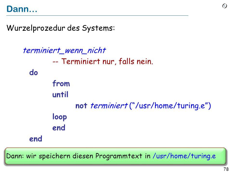 77 Das Entscheidungsproblem in Eiffel Nehmen Sie an, wir haben ein Feature terminiert (datei : STRING ): BOOLEAN -- Ist es der Fall, dass das in datei -- gespeicherte Programm terminiert .