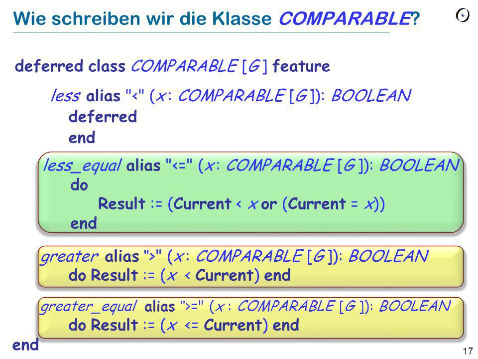 17 Wie schreiben wir die Klasse COMPARABLE? deferred class COMPARABLE [G ] feature end less alias
