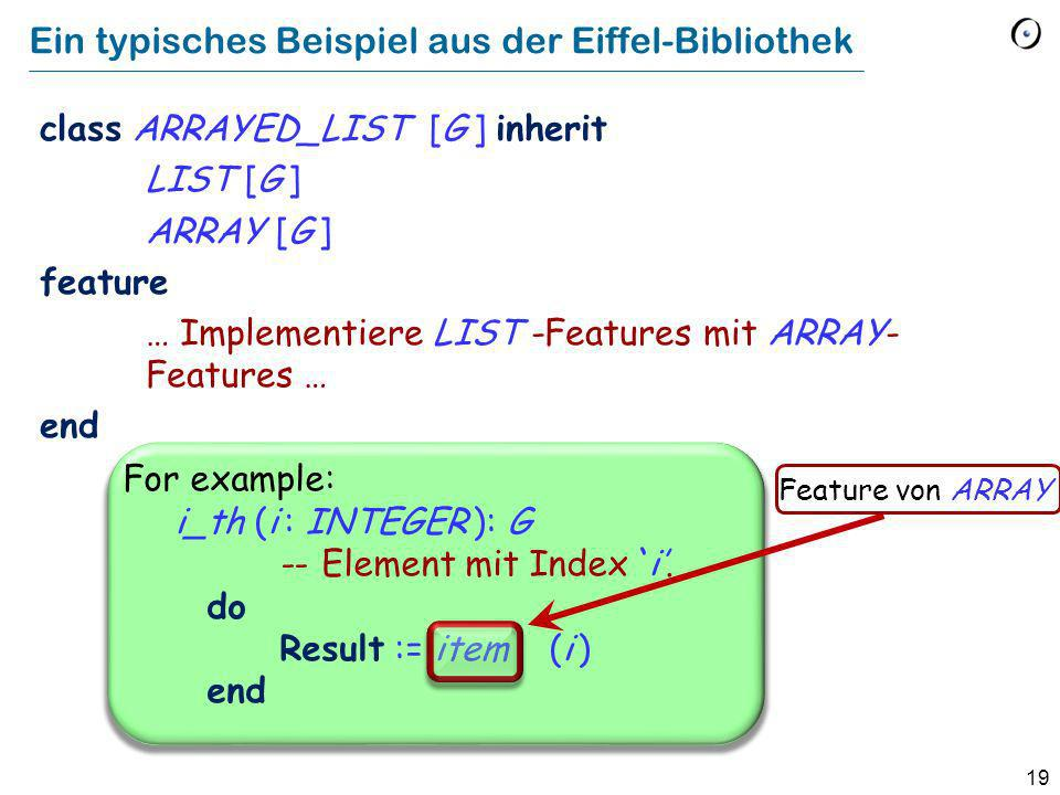 19 Ein typisches Beispiel aus der Eiffel-Bibliothek class ARRAYED_LIST [G ] inherit LIST [G ] ARRAY [G ] feature … Implementiere LIST -Features mit ARRAY- Features … end For example: i_th (i : INTEGER ): G -- Element mit Index`i.