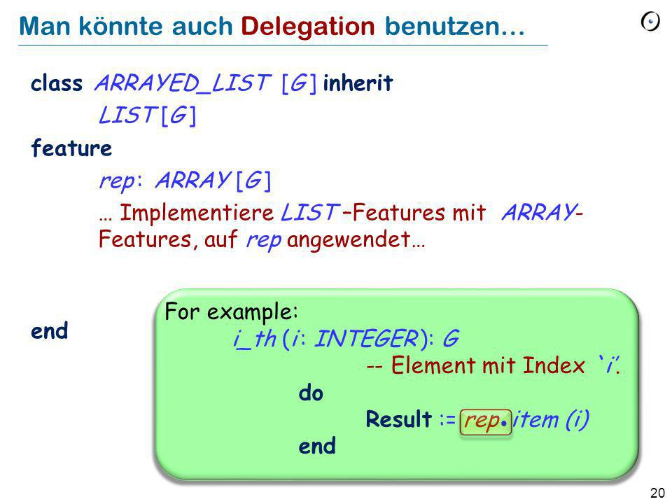 20 Man könnte auch Delegation benutzen… class ARRAYED_LIST [G ] inherit LIST [G ] feature rep : ARRAY [G ] … Implementiere LIST –Features mit ARRAY- Features, auf rep angewendet… end For example: i_th (i : INTEGER ): G -- Element mit Index `i.