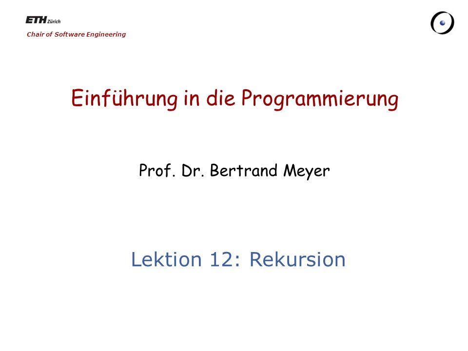 Chair of Software Engineering Einführung in die Programmierung Prof. Dr. Bertrand Meyer Lektion 12: Rekursion