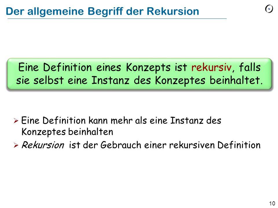 10 Der allgemeine Begriff der Rekursion Eine Definition eines Konzepts ist rekursiv, falls sie selbst eine Instanz des Konzeptes beinhaltet. Eine Defi