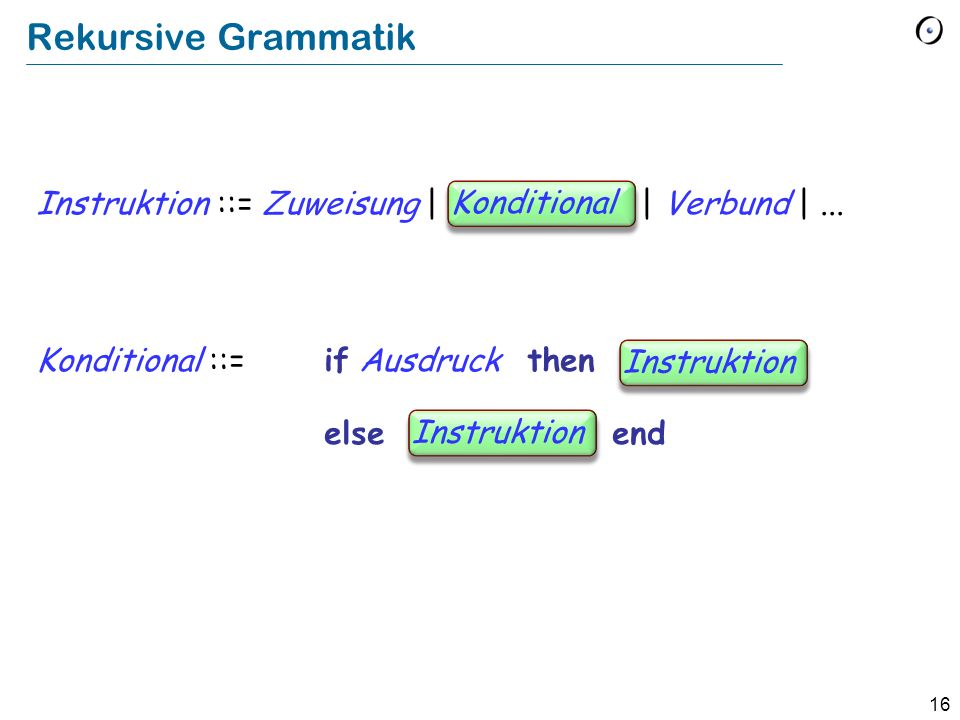 16 Rekursive Grammatik Instruktion ::= Zuweisung | Conditional | Verbund |... Konditional ::= if Ausdruck then Instruction else Instruction end Kondit