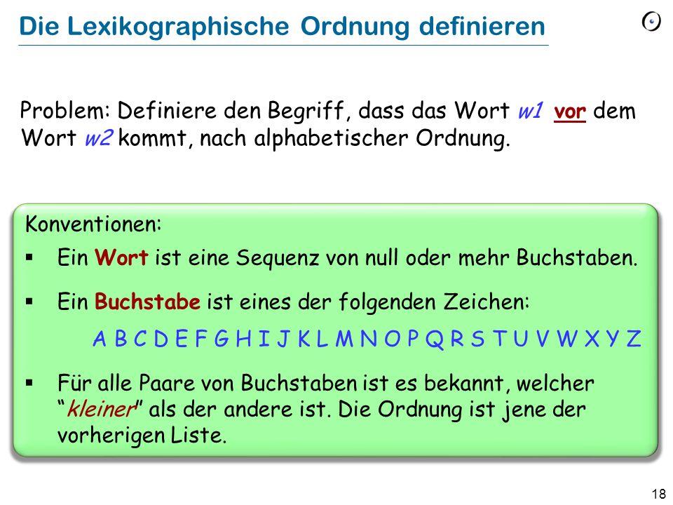 18 Die Lexikographische Ordnung definieren Problem: Definiere den Begriff, dass das Wort w1 vor dem Wort w2 kommt, nach alphabetischer Ordnung. Konven