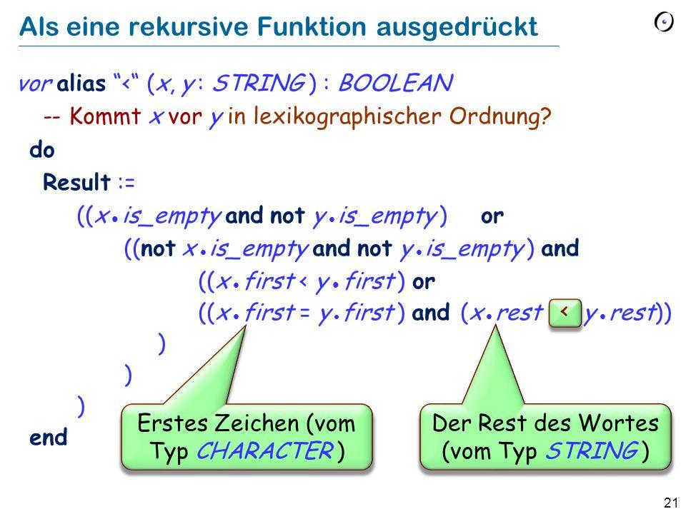21 Als eine rekursive Funktion ausgedrückt vor alias < (x, y : STRING ) : BOOLEAN -- Kommt x vor y in lexikographischer Ordnung? do Result := ((x is_e