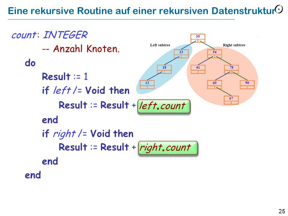 25 Eine rekursive Routine auf einer rekursiven Datenstruktur count : INTEGER -- Anzahl Knoten. do Result := 1 if left /= Void then Result := Result +