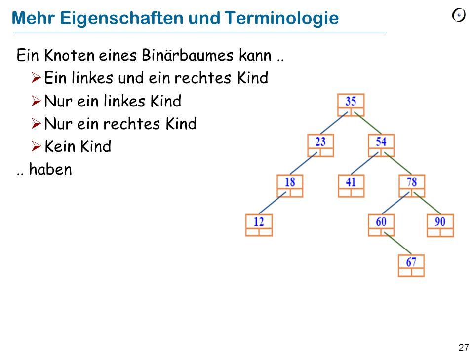 27 Mehr Eigenschaften und Terminologie Ein Knoten eines Binärbaumes kann.. Ein linkes und ein rechtes Kind Nur ein linkes Kind Nur ein rechtes Kind Ke