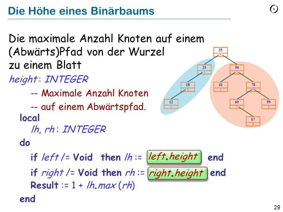 29 Die Höhe eines Binärbaums Die maximale Anzahl Knoten auf einem (Abwärts)Pfad von der Wurzel zu einem Blatt height : INTEGER -- Maximale Anzahl Knot