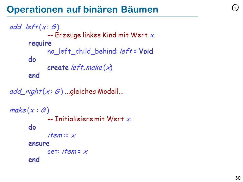 30 Operationen auf binären Bäumen add_left (x : G ) -- Erzeuge linkes Kind mit Wert x. require no_left_child_behind: left = Void do create left. make