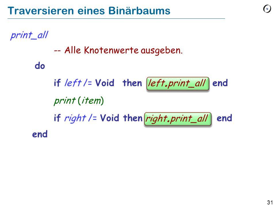 31 Traversieren eines Binärbaums print_all -- Alle Knotenwerte ausgeben. do if left /= Void then left.print_all end print (item) if right /= Void then