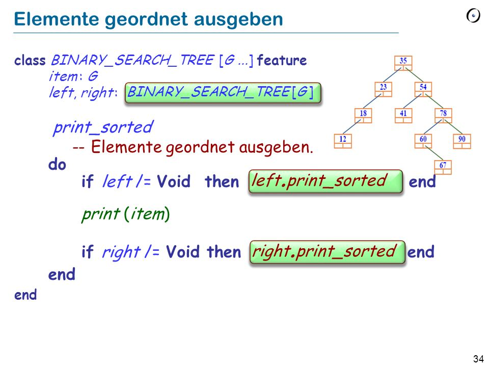 34 Elemente geordnet ausgeben class BINARY_SEARCH_TREE [G...] feature item : G left, right : BINARY_SEARCH_TREE print_sorted -- Elemente geordnet ausg