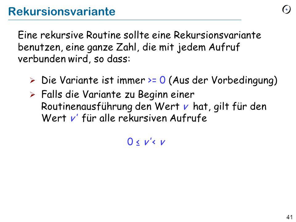 41 Rekursionsvariante Die Variante ist immer >= 0 (Aus der Vorbedingung) Falls die Variante zu Beginn einer Routinenausführung den Wert v hat, gilt fü
