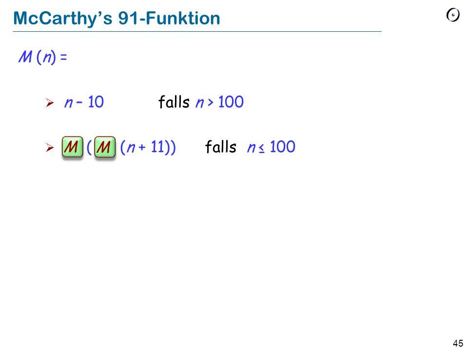 45 McCarthys 91-Funktion M (n) = n – 10 falls n > 100 M ( M (n + 11)) falls n 100 M M