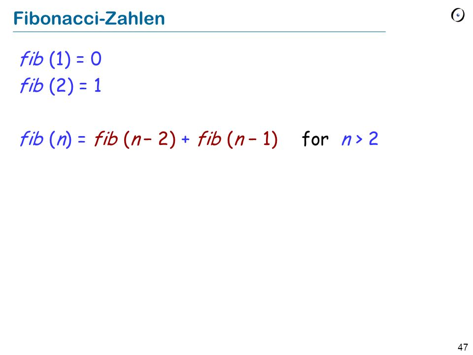 47 Fibonacci-Zahlen fib (1) = 0 fib (2) = 1 fib (n) = fib (n 2) + fib (n 1) for n > 2