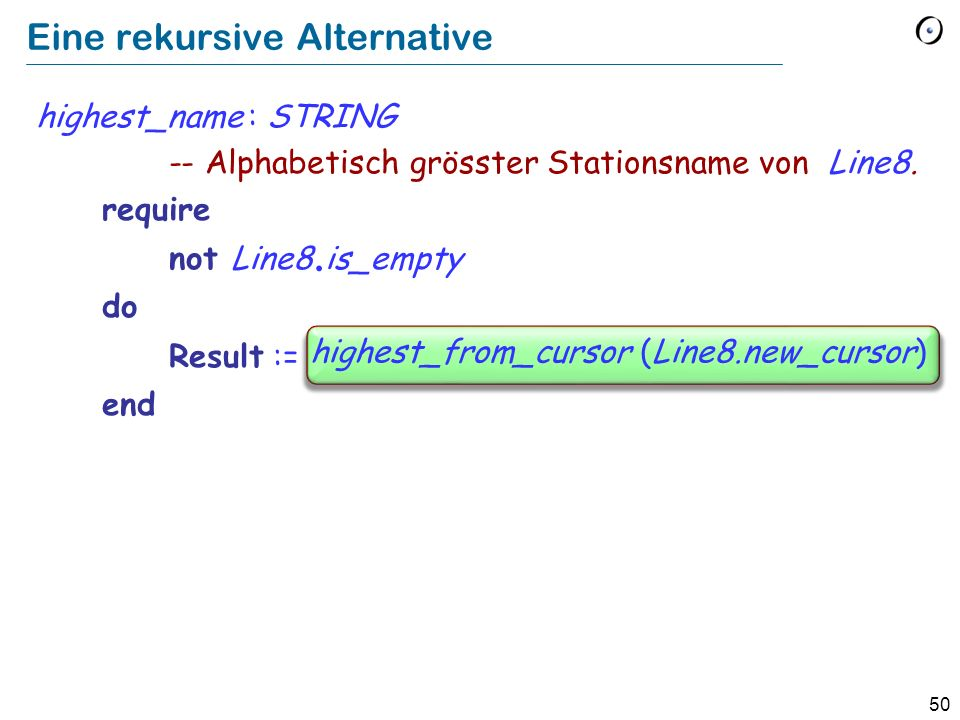 50 Eine rekursive Alternative highest_name : STRING -- Alphabetisch grösster Stationsname von Line8. require not Line8. is_empty do Result := f. highe