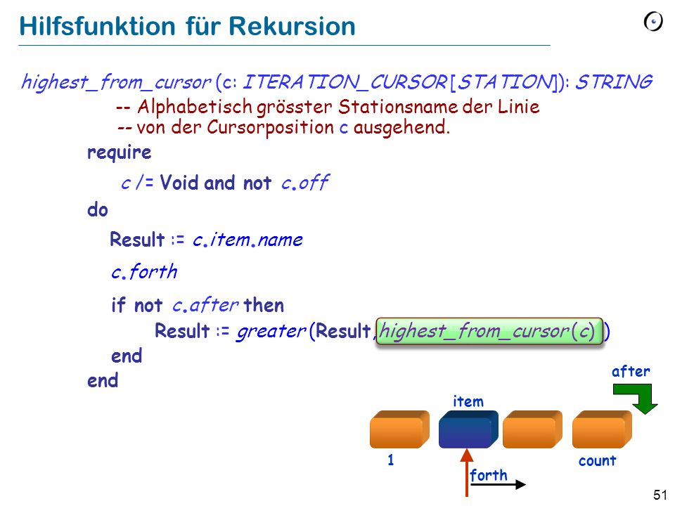 51 Hilfsfunktion für Rekursion highest_from_cursor (c: ITERATION_CURSOR [STATION]): STRING -- Alphabetisch grösster Stationsname der Linie -- von der