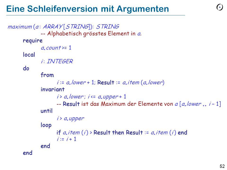52 Eine Schleifenversion mit Argumenten maximum (a : ARRAY [STRING]): STRING -- Alphabetisch grösstes Element in a. require a. count >= 1 local i : IN