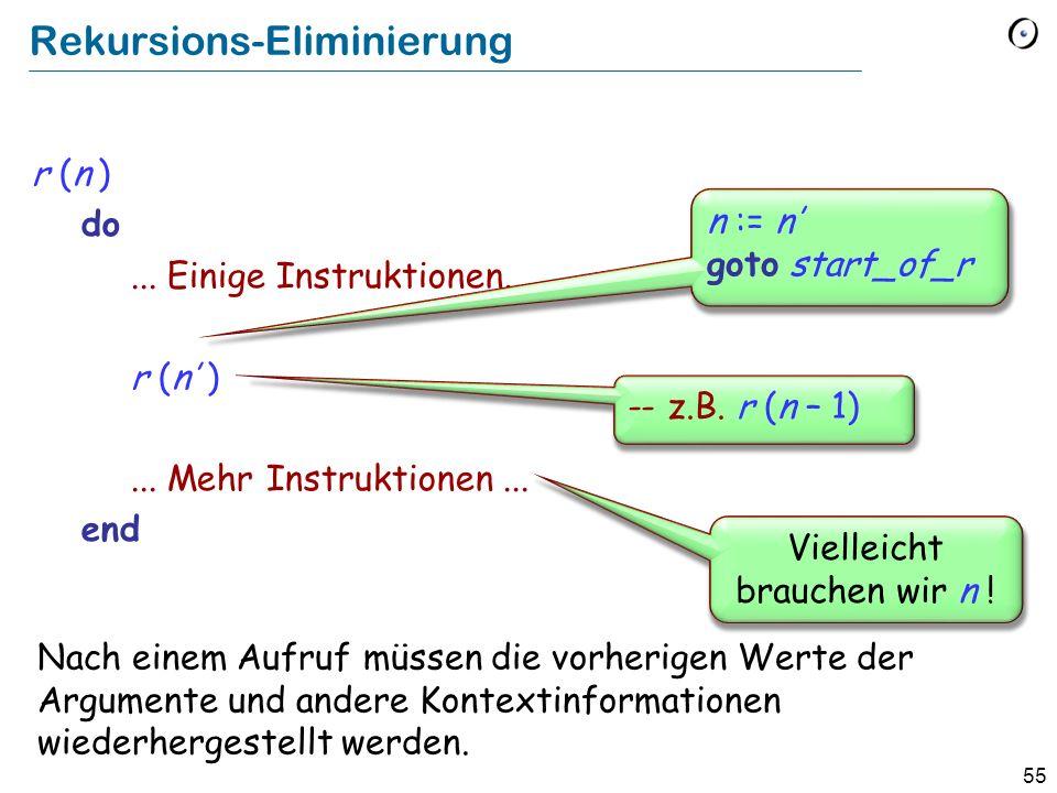 55 Rekursions-Eliminierung r (n ) do... Einige Instruktionen... r (n )... Mehr Instruktionen... end Vielleicht brauchen wir n ! n := n goto start_of_r
