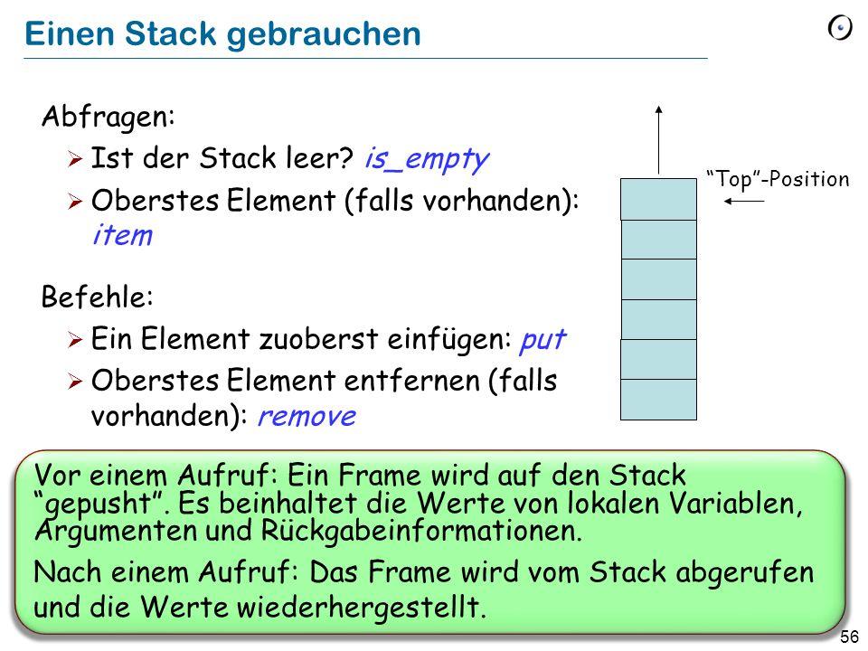 56 Einen Stack gebrauchen Abfragen: Ist der Stack leer? is_empty Oberstes Element (falls vorhanden): item Befehle: Ein Element zuoberst einfügen: put