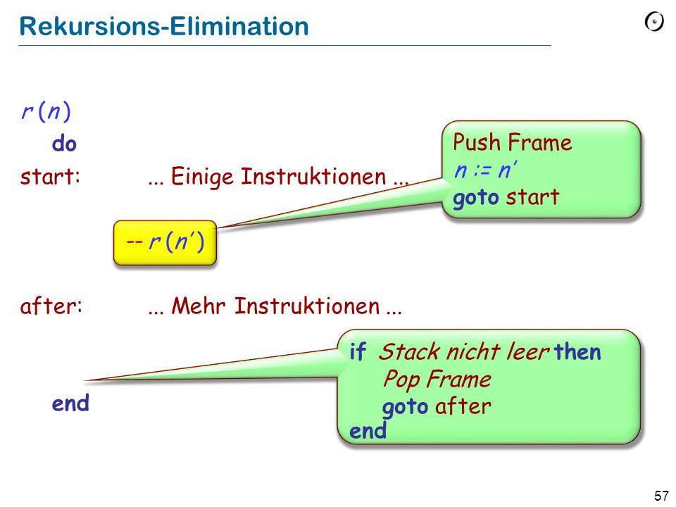 57 Rekursions-Elimination r (n ) do start:... Einige Instruktionen... r (n ) after:... Mehr Instruktionen... end Push Frame n := n goto start if Stack