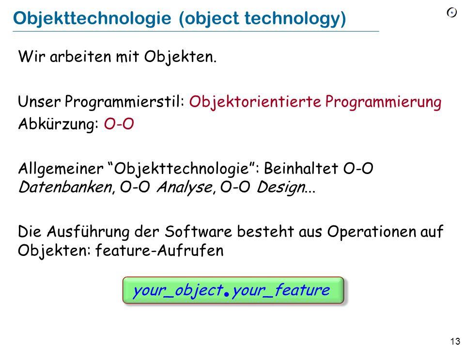 13 Objekttechnologie (object technology) Wir arbeiten mit Objekten. Unser Programmierstil: Objektorientierte Programmierung Abkürzung: O-O Allgemeiner