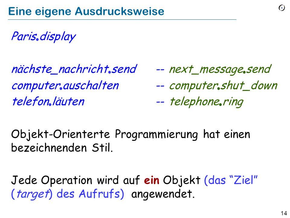 14 Eine eigene Ausdrucksweise Paris display nächste_nachricht send-- next_message send computer auschalten-- computer shut_down telefon läuten-- telephone ring Objekt-Orienterte Programmierung hat einen bezeichnenden Stil.