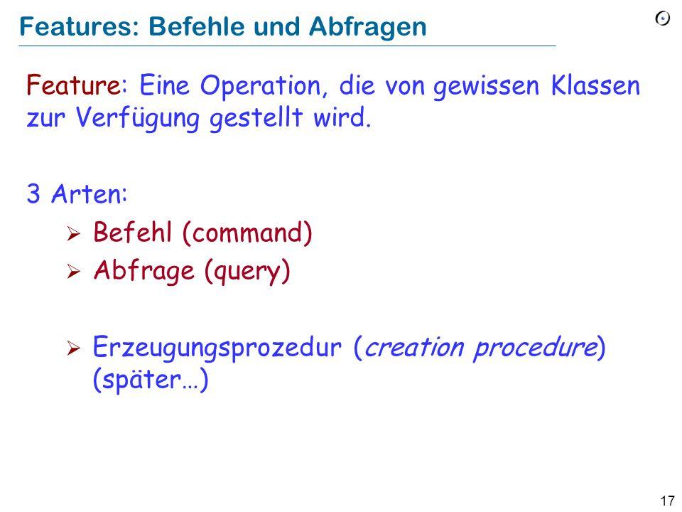 17 Features: Befehle und Abfragen Feature: Eine Operation, die von gewissen Klassen zur Verfügung gestellt wird. 3 Arten: Befehl (command) Abfrage (qu