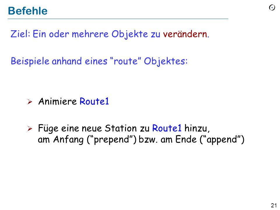 21 Befehle Ziel: Ein oder mehrere Objekte zu verändern. Beispiele anhand eines route Objektes: Animiere Route1 Füge eine neue Station zu Route1 hinzu,