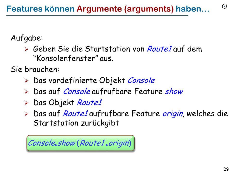 29 Features können Argumente (arguments) haben… Aufgabe: Geben Sie die Startstation von Route1 auf dem Konsolenfenster aus. Sie brauchen: Das vordefin