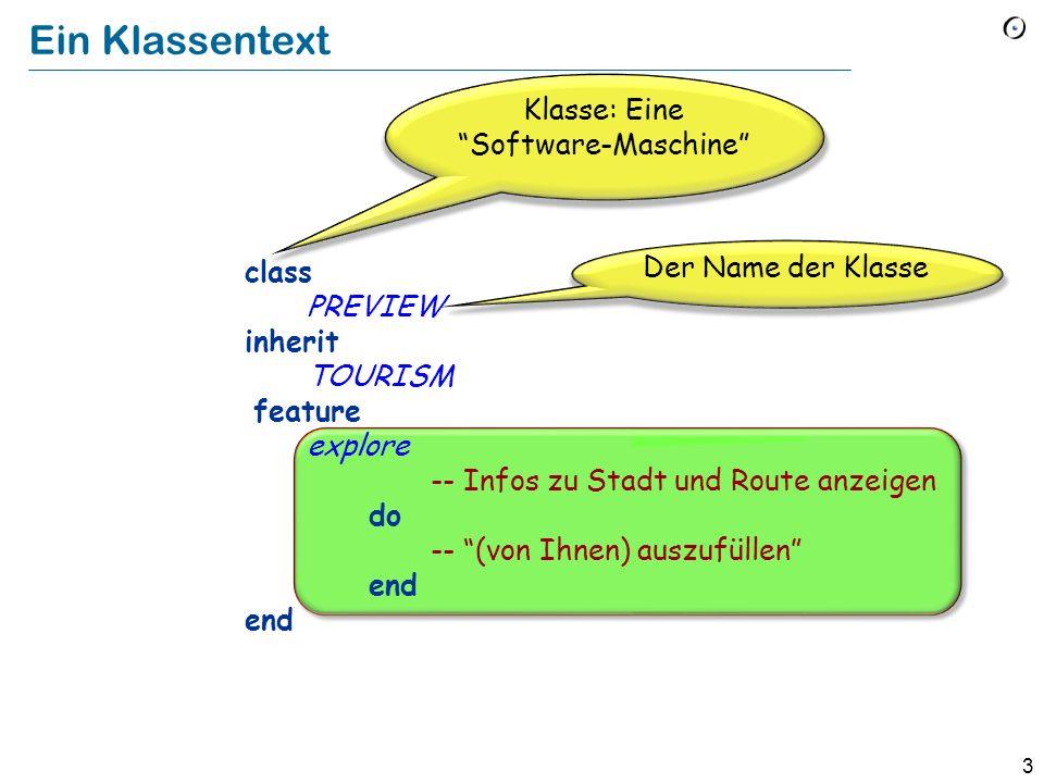 3 class PREVIEW inherit TOURISM feature explore -- Infos zu Stadt und Route anzeigen do -- (von Ihnen) auszufüllen end Klasse: Eine Software-Maschine Ein Klassentext Der Name der Klasse