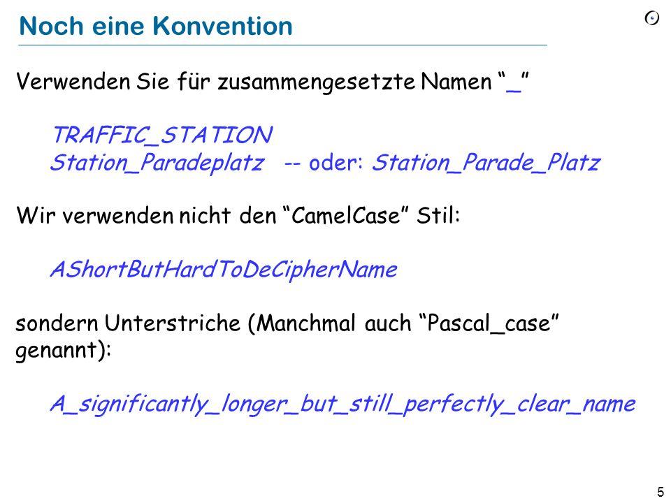 5 Noch eine Konvention Verwenden Sie für zusammengesetzte Namen _ TRAFFIC_STATION Station_Paradeplatz -- oder: Station_Parade_Platz Wir verwenden nich