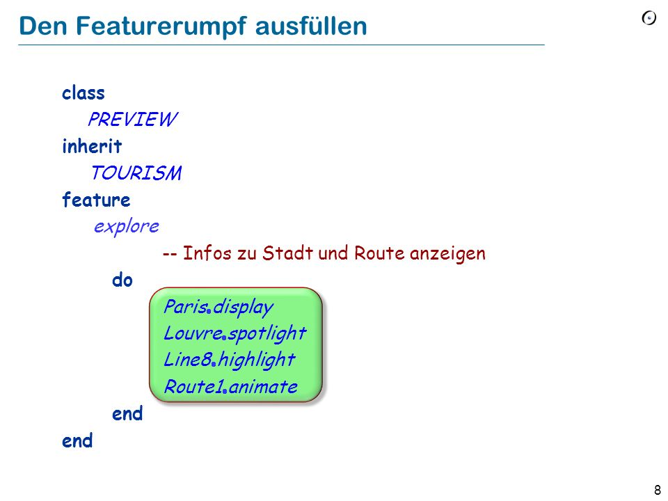 8 class PREVIEW inherit TOURISM feature explore -- Infos zu Stadt und Route anzeigen do Paris display Louvre spotlight Line8 highlight Route1 animate end Den Featurerumpf ausfüllen