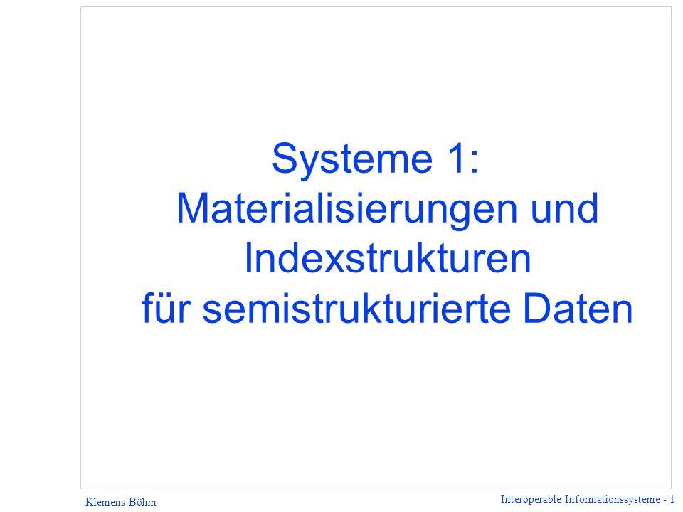 Interoperable Informationssysteme - 1 Klemens Böhm Systeme 1: Materialisierungen und Indexstrukturen für semistrukturierte Daten