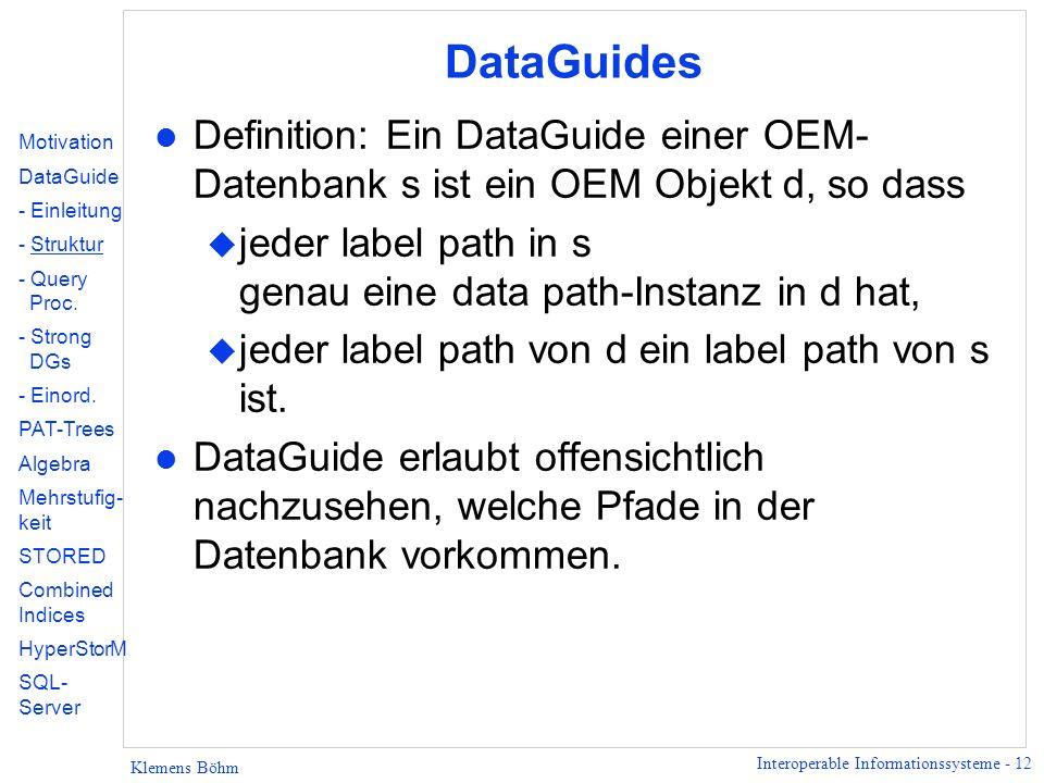 Interoperable Informationssysteme - 12 Klemens Böhm DataGuides l Definition: Ein DataGuide einer OEM- Datenbank s ist ein OEM Objekt d, so dass u jeder label path in s genau eine data path-Instanz in d hat, u jeder label path von d ein label path von s ist.