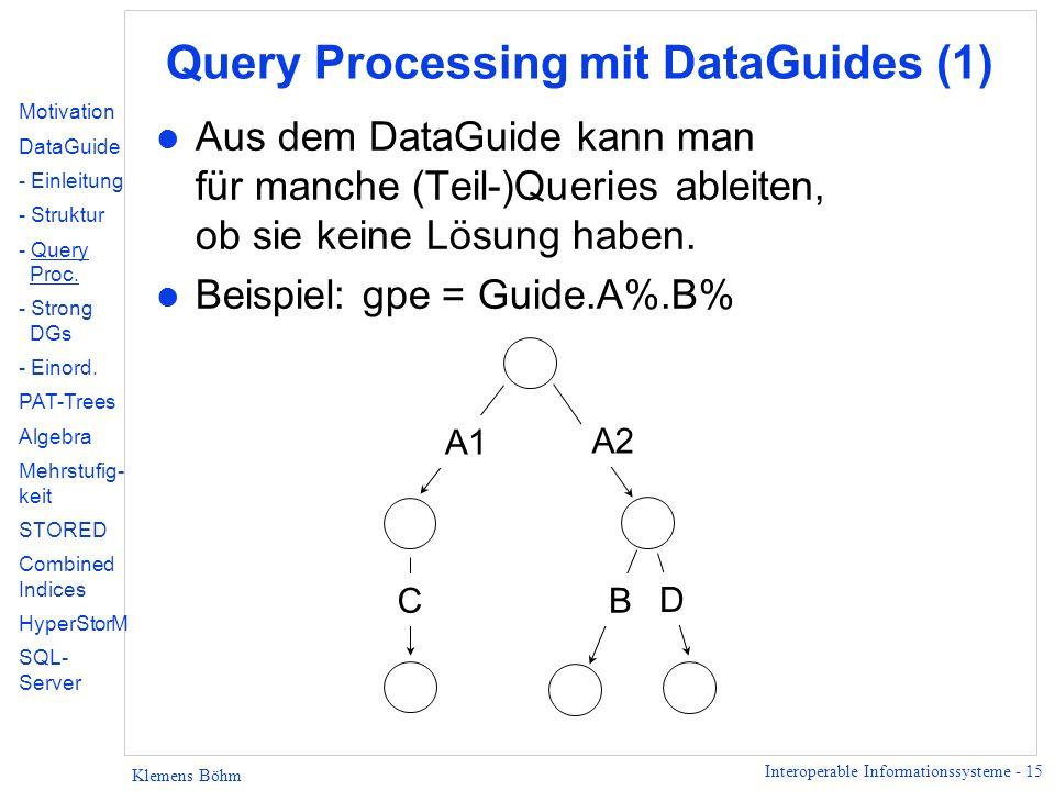 Interoperable Informationssysteme - 15 Klemens Böhm Query Processing mit DataGuides (1) l Aus dem DataGuide kann man für manche (Teil-)Queries ableiten, ob sie keine Lösung haben.