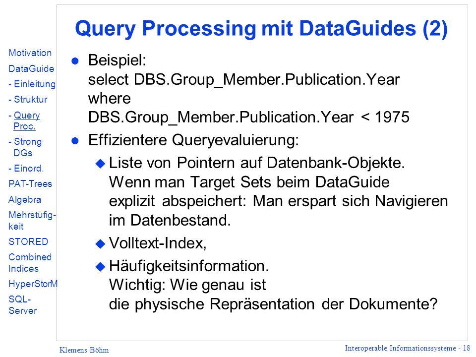 Interoperable Informationssysteme - 18 Klemens Böhm Query Processing mit DataGuides (2) l Beispiel: select DBS.Group_Member.Publication.Year where DBS.Group_Member.Publication.Year < 1975 l Effizientere Queryevaluierung: u Liste von Pointern auf Datenbank-Objekte.