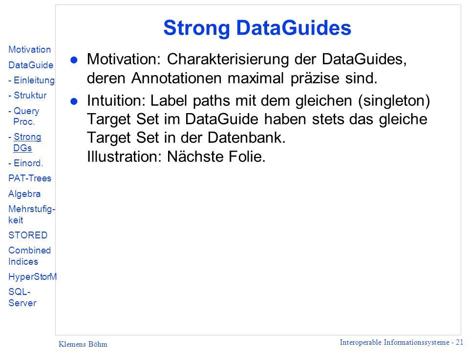 Interoperable Informationssysteme - 21 Klemens Böhm Strong DataGuides l Motivation: Charakterisierung der DataGuides, deren Annotationen maximal präzise sind.