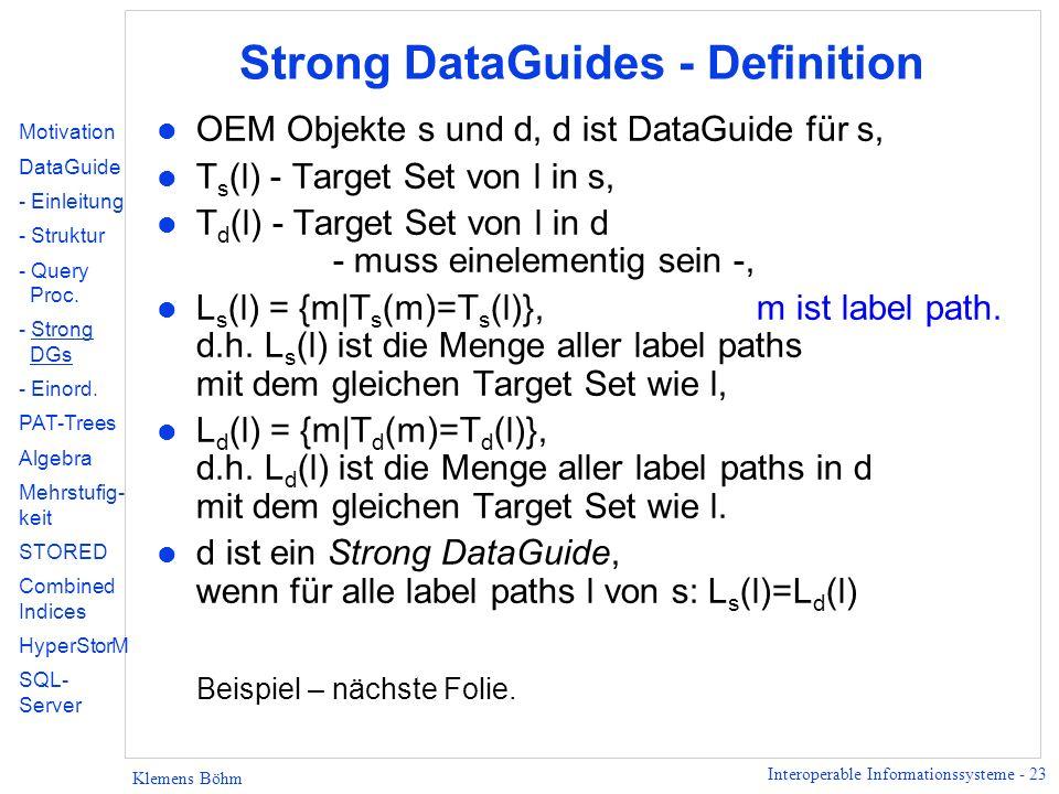 Interoperable Informationssysteme - 23 Klemens Böhm Strong DataGuides - Definition l OEM Objekte s und d, d ist DataGuide für s, l T s (l) - Target Set von l in s, l T d (l) - Target Set von l in d - muss einelementig sein -, l L s (l) = {m|T s (m)=T s (l)}, m ist label path.