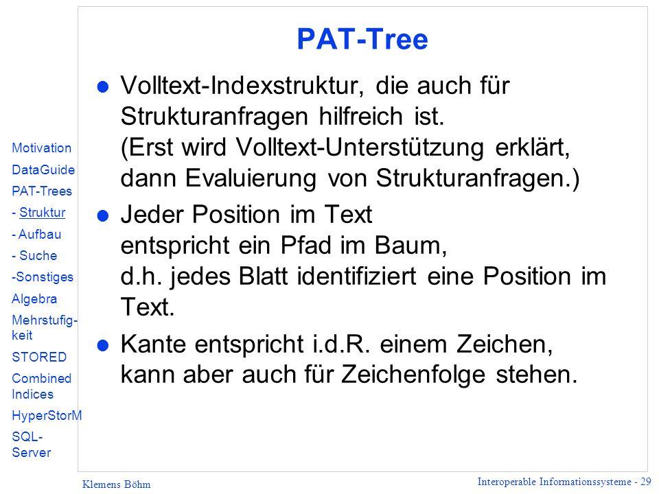 Interoperable Informationssysteme - 29 Klemens Böhm PAT-Tree l Volltext-Indexstruktur, die auch für Strukturanfragen hilfreich ist.
