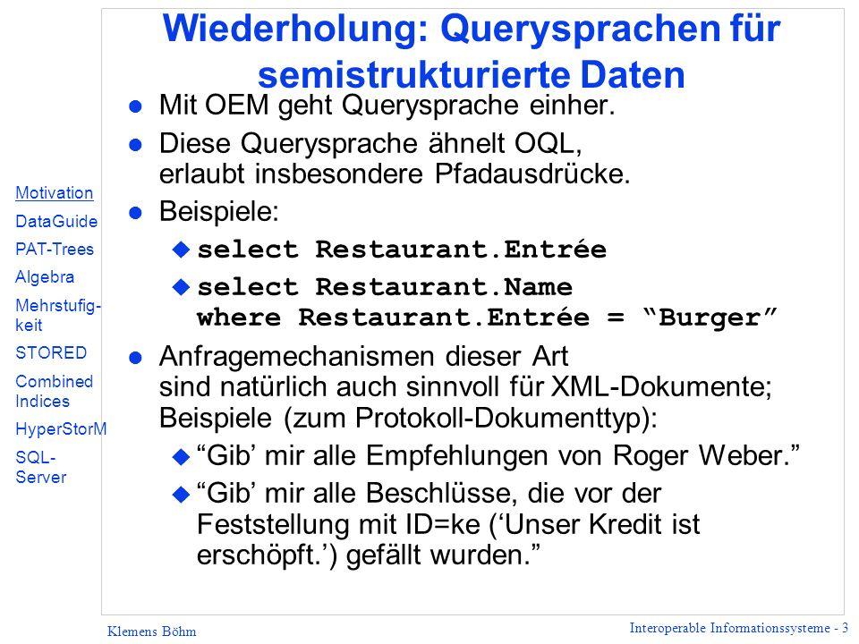 Interoperable Informationssysteme - 3 Klemens Böhm Wiederholung: Querysprachen für semistrukturierte Daten l Mit OEM geht Querysprache einher.