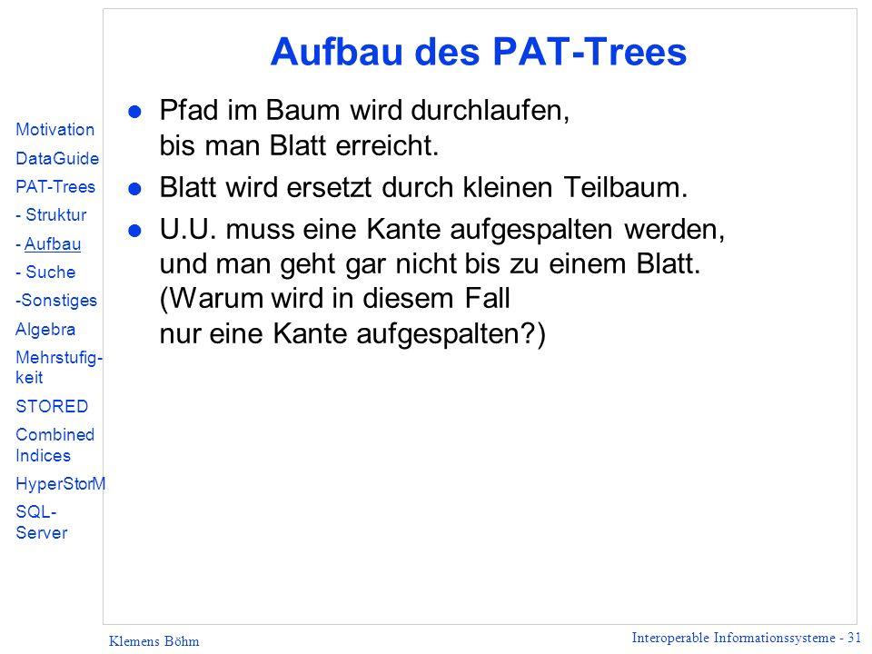 Interoperable Informationssysteme - 31 Klemens Böhm Aufbau des PAT-Trees l Pfad im Baum wird durchlaufen, bis man Blatt erreicht.