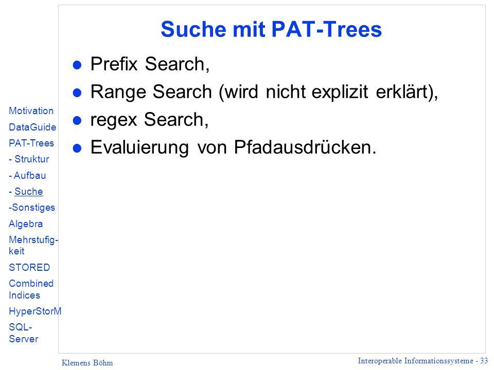 Interoperable Informationssysteme - 33 Klemens Böhm Suche mit PAT-Trees l Prefix Search, l Range Search (wird nicht explizit erklärt), l regex Search, l Evaluierung von Pfadausdrücken.