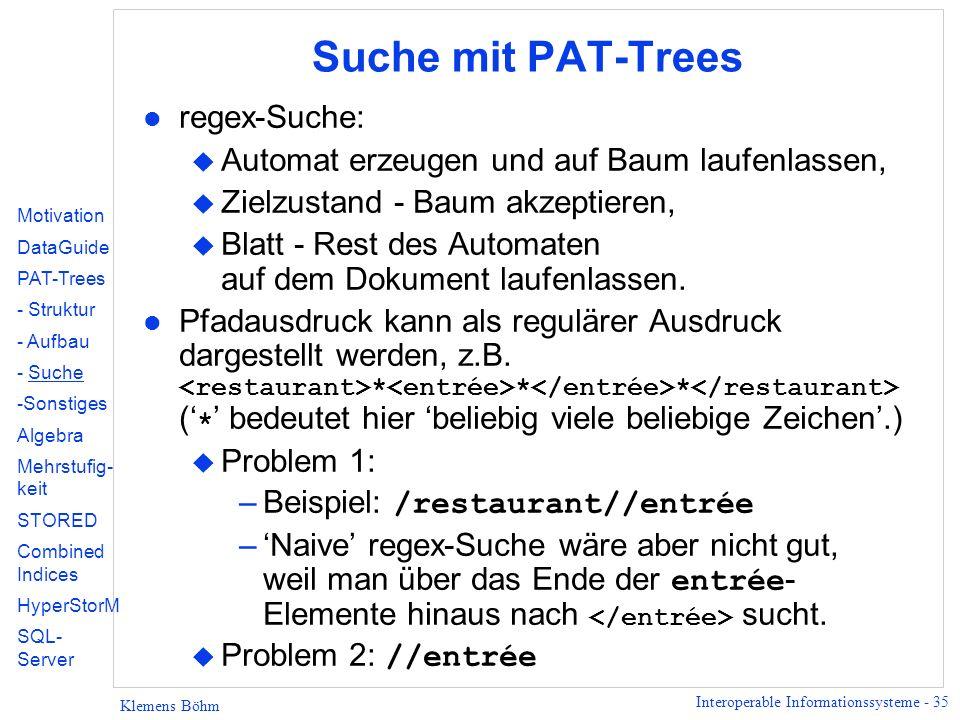 Interoperable Informationssysteme - 35 Klemens Böhm Suche mit PAT-Trees l regex-Suche: u Automat erzeugen und auf Baum laufenlassen, u Zielzustand - Baum akzeptieren, u Blatt - Rest des Automaten auf dem Dokument laufenlassen.