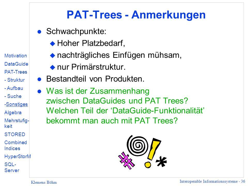 Interoperable Informationssysteme - 36 Klemens Böhm PAT-Trees - Anmerkungen l Schwachpunkte: u Hoher Platzbedarf, u nachträgliches Einfügen mühsam, u nur Primärstruktur.