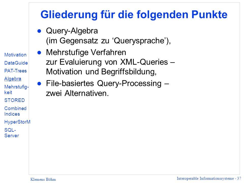 Interoperable Informationssysteme - 37 Klemens Böhm Gliederung für die folgenden Punkte l Query-Algebra (im Gegensatz zu Querysprache), l Mehrstufige Verfahren zur Evaluierung von XML-Queries – Motivation und Begriffsbildung, l File-basiertes Query-Processing – zwei Alternativen.
