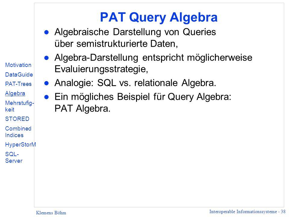 Interoperable Informationssysteme - 38 Klemens Böhm PAT Query Algebra l Algebraische Darstellung von Queries über semistrukturierte Daten, l Algebra-Darstellung entspricht möglicherweise Evaluierungsstrategie, l Analogie: SQL vs.