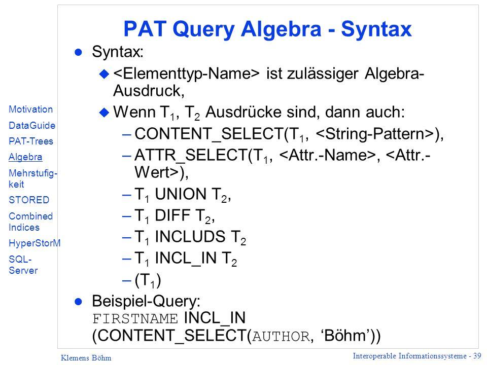 Interoperable Informationssysteme - 39 Klemens Böhm PAT Query Algebra - Syntax l Syntax: u ist zulässiger Algebra- Ausdruck, u Wenn T 1, T 2 Ausdrücke sind, dann auch: –CONTENT_SELECT(T 1, ), –ATTR_SELECT(T 1,, ), –T 1 UNION T 2, –T 1 DIFF T 2, –T 1 INCLUDS T 2 –T 1 INCL_IN T 2 –(T 1 ) Beispiel-Query: FIRSTNAME INCL_IN (CONTENT_SELECT( AUTHOR, Böhm)) Motivation DataGuide PAT-Trees Algebra Mehrstufig- keit STORED Combined Indices HyperStorM SQL- Server